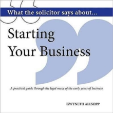 What the Solicitor Says About... Starting Your Business : A Practical Guide Through the Legal Maze of the Early Years of Business, Paperback Book