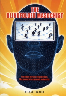 The Blindfolded Masochist : Creation Versus Destruction: The Power of Economic Networks, Paperback Book