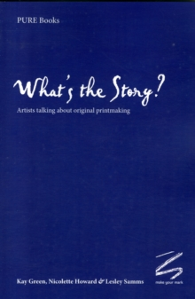 What's the Story? : Artists Talking About Original Printmaking, Paperback Book
