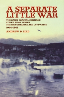 A Separate Little War : The Banff Coastal Command Strike Wing Versus the Kriegsmarine and Luftwaffe 1944-1945, Paperback Book