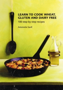 Learn to Cook Wheat, Gluten and Dairy Free : 100 Step-by-step Recipes, Paperback Book