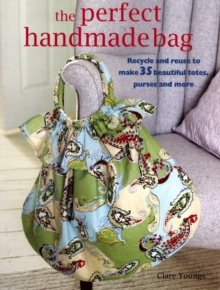 Perfect Handmade Bag : Recycle and Reuse to Make 35 Beautiful Totes, Purses and More, Paperback Book