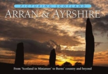 Arran & Ayrshire: Picturing Scotland : From 'Scotland in Miniature' to Burns' country and beyond, Hardback Book