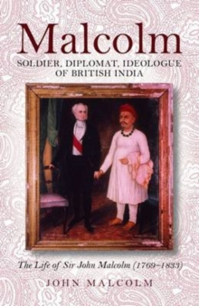 Malcolm -soldier, Diplomat, Ideologue of British India : The Life of Sir John Malcolm (1769 - 1833), Hardback Book
