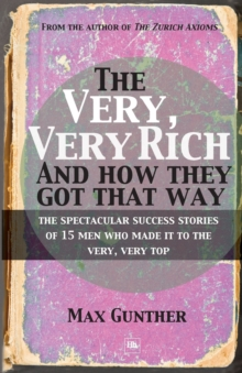 The Very, Very Rich and How They Got That Way : The spectacular success stories of 15 men who made it to the very, very top, Paperback Book