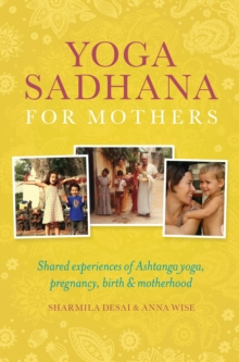 Yoga Sadhana for Mothers : Shared experiences of Ashtanga yoga, pregnancy, birth and motherhood, Paperback Book