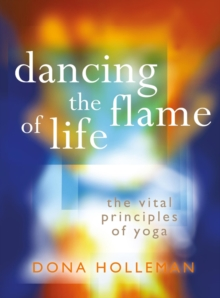 Dancing the Flame of Life : The vital principles of yoga, Paperback Book