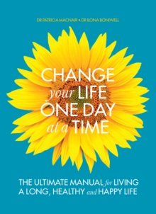 Change Your Life One Day at a Time : The Ultimate Manual for Living a Long, Healthy and Happy Life, Paperback / softback Book