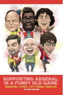 Supporting Arsenal Is a Funny Old Game : Seriously Funny, Yet Funnily Serious, Hardback Book