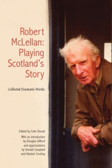 Robert McLellan, Playing Scotland's Story : Collected Dramatic Works, Paperback Book