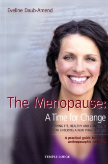The Menopause - A Time for Change : Staying Fit, Healthy and Confident on Entering a New Phase of Life, A Practical Guide Based on Anthroposophical Medicine, Paperback / softback Book
