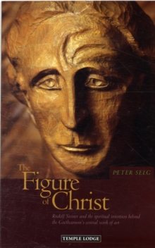 The Figure of Christ : Rudolf Steiner and the Spiritual Intention Behind the Goetheanum's Central Work of Art, Paperback Book