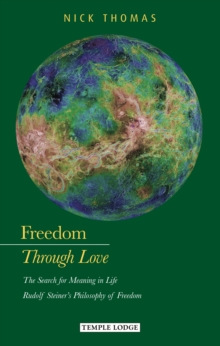Freedom Through Love : The Search for Meaning in Life: Rudolf Steiner's Philosophy of Freedom, Paperback Book