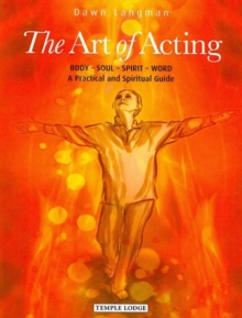 The Art of Acting : Body  -  Soul  -  Spirit  -  Word:  A Practical and Spiritual Guide, Paperback Book