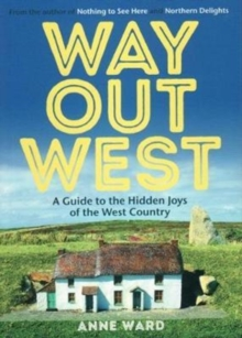 Way Out West : A Guide to the Hidden Joys of the West Country, Paperback Book