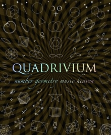 Quadrivium : The Four Classical Liberal Arts of Number, Geometry, Music and Cosmology, Hardback Book