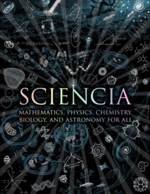Sciencia : Mathematics, Physics, Chemistry, Biology and Astronomy for All, Hardback Book