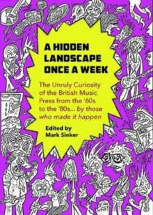 A Hidden Landscape Once a Week : The Unruly Curiosity of the UK Music Press in the 1960s-80s, in the words of those who were there, Paperback / softback Book
