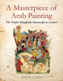 A Masterpiece Of Arab Painting : The 'Schefer' Maqamat Manuscript in Context, Hardback Book