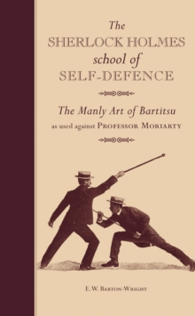 The Sherlock Holmes School of Self-Defence : The Manly Art of Bartitsu as used against Professor Moriarty, Hardback Book