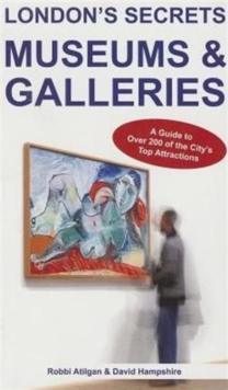 London's Secrets: Museums & Galleries : A Guide to Over 200 of the City's Top Attractions, Paperback / softback Book