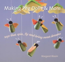 Making Peg Dolls and More : Toys which Spin, Fly and bring Sweet Dreams., Hardback Book