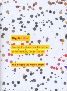 Digital Blur : Creative Practice at the Boundaries of Architecture, Design and Art, Paperback Book