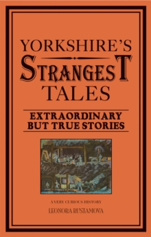 Yorkshire's Strangest Tales : Extraordinary but true stories, Paperback / softback Book