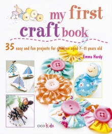 My First Craft Book : 35 Easy and Fun Projects for Children Aged 7-11 Years Old, Paperback Book