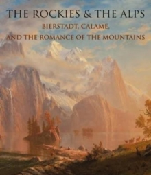 The Rockies and the Alps : Bierstadt, Calame, and the Romance of the Mountains, Hardback Book