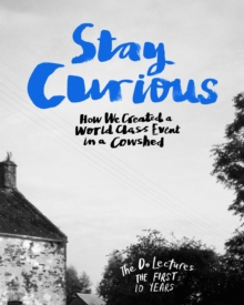Stay Curious : How We Created a World Class Event in a Cowshed, Hardback Book
