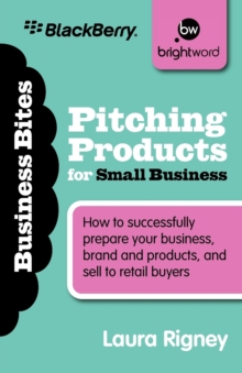 Pitching Products for Small Business : How to Successfully Prepare Your Business, Brand and Products, and Sell to Retail Buyers, Paperback / softback Book