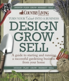 Design Grow Sell : A guide to starting and running a successful gardening business from your home, Paperback Book