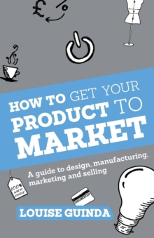 How to Get Your Product to Market : A guide to design, manufacturing, marketing and selling, Paperback Book