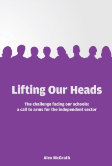Lifting Our Heads : The challenge facing our schools: a call-to-arms for the independent sector, Paperback Book