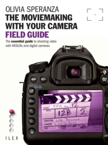 The Moviemaking with Your Camera Field Guide : The Essential Guide to Shooting Video with HDSLRs and Digital Cameras, Paperback Book