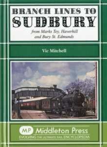 Branch Lines to Sudbury : From Marks Tey, Haverhill and Bury St Edmunds, Hardback Book