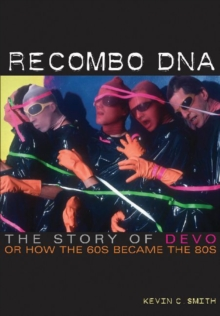 Recombo DNA : The Story of Devo, or How the 60s Became the 80s, Paperback / softback Book