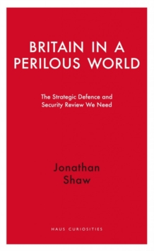 Britain in a Perilous World : The Strategic Defence and Security Review we need, Paperback / softback Book