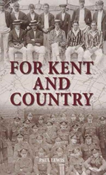 For Kent and Country : A Testimony to the Contribution Made by Kent Cricketers During the Great War, Hardback Book