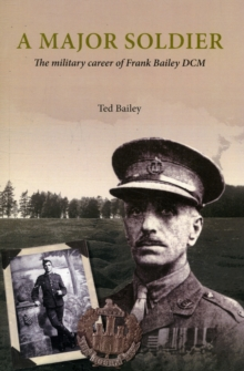 A Major Soldier : The Military Career of Frank Bailey DCM, Paperback Book