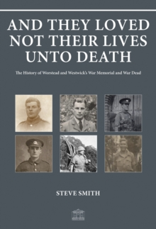 And They Loved Not Their Lives Unto Death : The History of Worstead and Westwick's War Memorial and War Dead, Paperback / softback Book