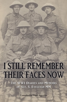 I Still Remember Their Faces Now : The WWI Diaries and Memoirs of Sgt. S. Eveleigh Mm, Paperback Book