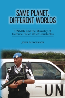 Same Planet, Different Worlds : UNMIK and the Ministry of Defence Police Chief Constables, Paperback Book