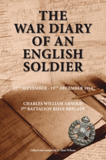 The War Diary of an English Soldier : Charles William Arnold 3rd Battalion Rifle Brigade, Paperback Book