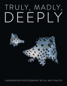 Truly, Madly, Deeply : Underwater Photography by Ali Bin Thalith, Hardback Book
