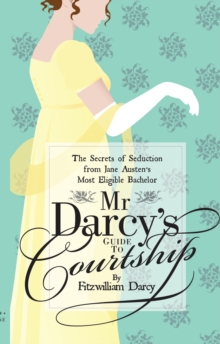 Mr Darcy's Guide to Courtship : The Secrets of Seduction from Jane Austen's Most Eligible Bachelor, Paperback / softback Book