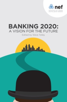 Banking 2020: A Vision for the Future : Our New Book Brings Together 12 Contrasting Visions of What Banking Should Look Like from Politicians and Regulators, Paperback Book