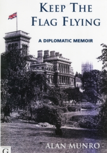 Keep The Flag Flying : A Diplomatic Memoir, Paperback Book