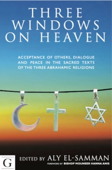 Three Windows on Heaven : Acceptance of Others - Dialogue and Peace in the Sacred Texts of the Three Abrahamic Religions, Hardback Book